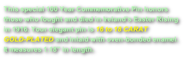 "This special 100 Year Commemorative Pin honors those who fought and died in Ireland's Easter Rising in 1916. Your elegant pin is 16 to 18 CARAT GOLD-PLATED and inlaid with oven-bonded enamel.  It measures 1.18"" in length."